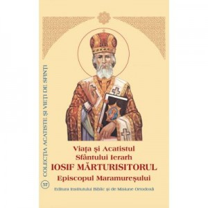 Viata si Acatistul Sfantului Iosif Marturisitorul Episcopul Maramuresului