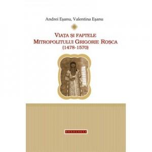 Viata si faptele Mitropolitului Grigorie Rosca (1478-1570) - Andrei si Valentina Esanu