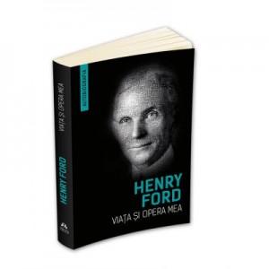 Viata si opera mea (Autobiografia Henry Ford) - Henry Ford