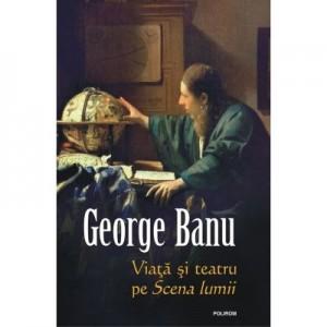 Viata si teatru pe Scena lumii - George Banu