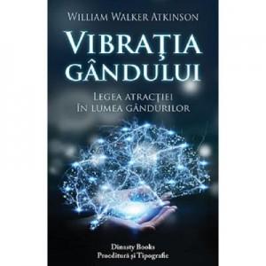 Vibratia gandului. Legea atractiei in lumea gandurilor - William Walker Atkinson