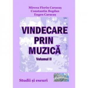 Vindecare prin muzica. Studii si eseuri. Volumul II - Mircea Florin Caracas, Constantin Bogdan, Eugen Caracas