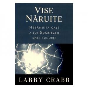 Vise naruite - Nebanuita cale a lui Dumnezeu spre bucurie - Larry Crabb