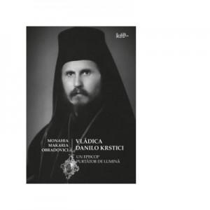 Vladica Danilo Krstici. Un episcop purtator de lumina - Monahia Makaria Obradovici