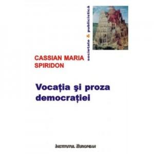 Vocatia si proza democratiei - Cassian Maria Spiridon