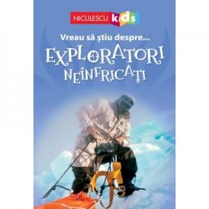 Vreau sa stiu despre... Exploratori Neinfricati - Chris Oxlade (adaptare)