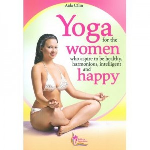 Yoga for the Women who Aspire to be Healthy, harmonious, Intelligent and Happy - Aida Calin