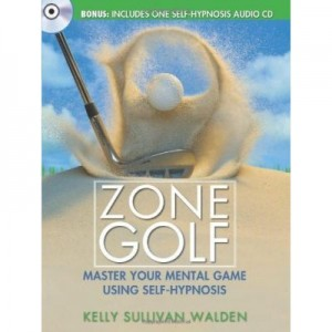 Zone Golf. Master Your Mental Game Using Self-Hypnosis - Kelly Sullivan Walden